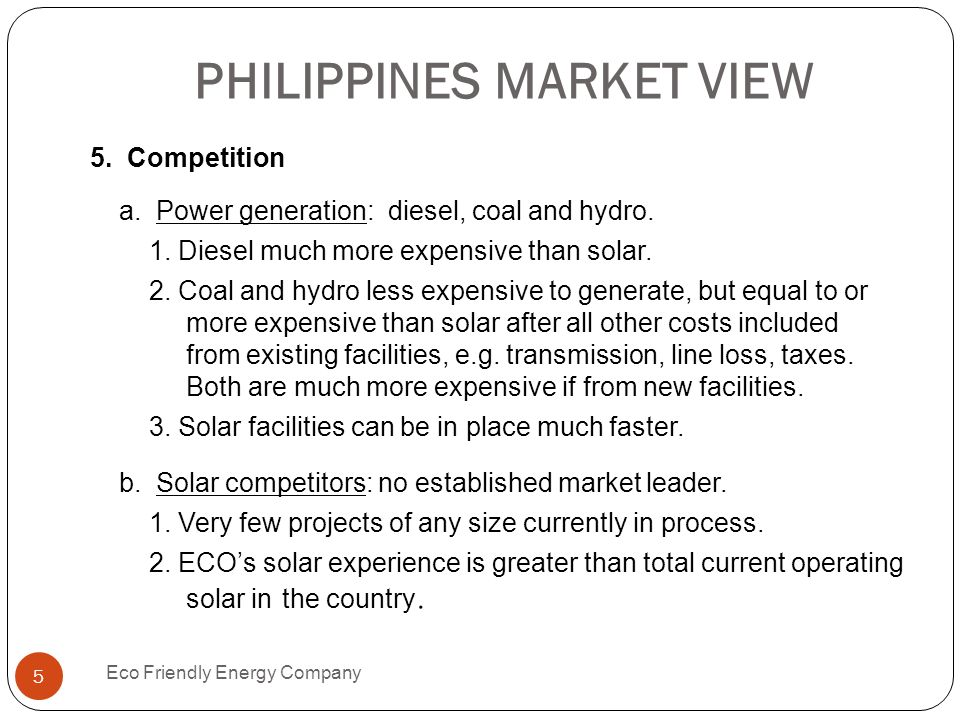PHILIPPINES MARKET VIEW Eco Friendly Energy Company 5 5. Competition a. Power generation: diesel, coal and hydro. 1. Diesel much more expensive than s