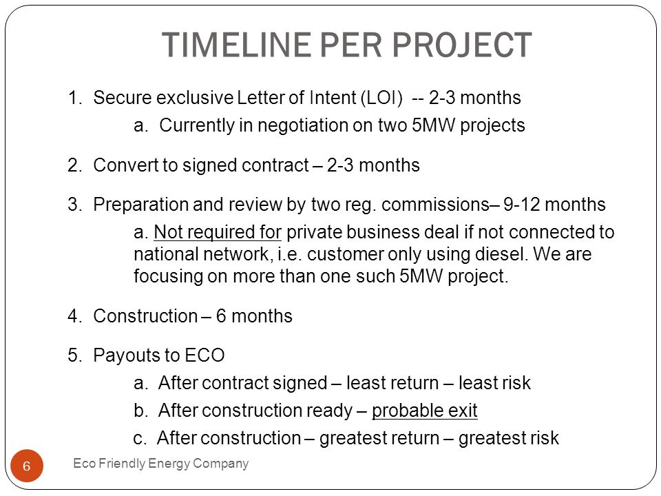 TIMELINE PER PROJECT 1. Secure exclusive Letter of Intent (LOI) -- 2-3 months a. Currently in negotiation on two 5MW projects 2. Convert to signed con