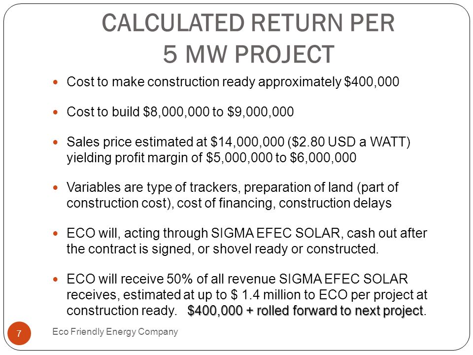 CALCULATED RETURN PER 5 MW PROJECT Cost to make construction ready approximately $400,000 Cost to build $8,000,000 to $9,000,000 Sales price estimated