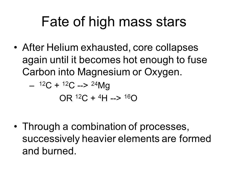 Fate of high mass stars After Helium exhausted, core collapses again until it becomes hot enough to fuse Carbon into Magnesium or Oxygen. – 12 C + 12