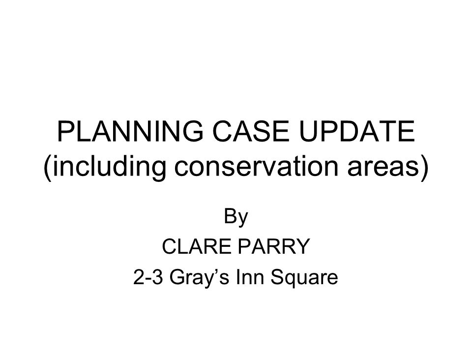 PLANNING CASE UPDATE (including conservation areas) By CLARE PARRY 2-3 Grays Inn Square