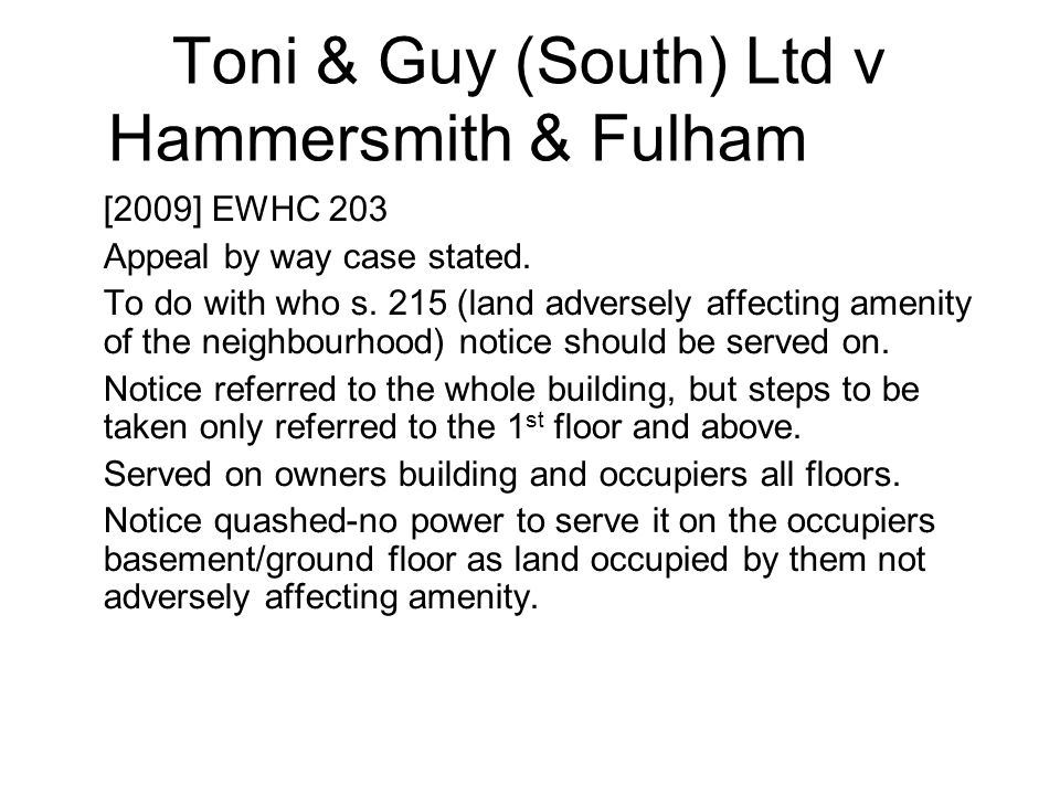 Toni & Guy (South) Ltd v Hammersmith & Fulham LBC [2009] EWHC 203 Appeal by way case stated. To do with who s. 215 (land adversely affecting amenity o
