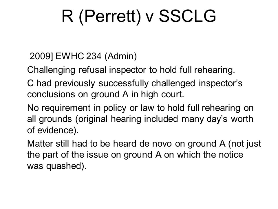 R (Perrett) v SSCLG [2009] EWHC 234 (Admin) Challenging refusal inspector to hold full rehearing. C had previously successfully challenged inspectors