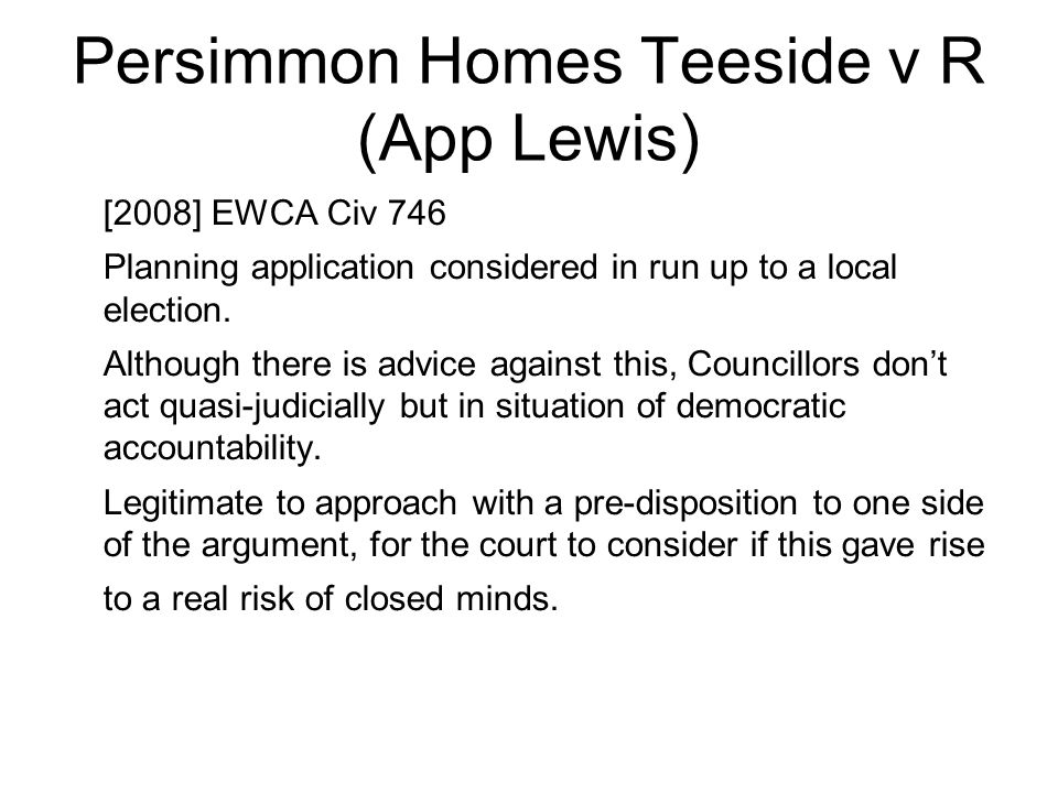 Persimmon Homes Teeside v R (App Lewis) [2008] EWCA Civ 746 Planning application considered in run up to a local election. Although there is advice ag