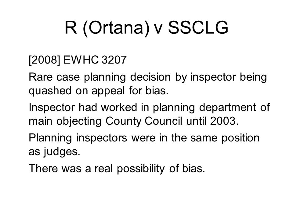R (Ortana) v SSCLG [2008] EWHC 3207 Rare case planning decision by inspector being quashed on appeal for bias. Inspector had worked in planning depart