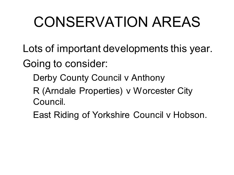 CONSERVATION AREAS Lots of important developments this year. Going to consider: –Derby County Council v Anthony –R (Arndale Properties) v Worcester Ci
