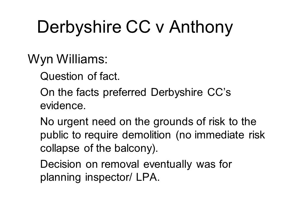 Derbyshire CC v Anthony 2 Wyn Williams: –Question of fact. –On the facts preferred Derbyshire CCs evidence. –No urgent need on the grounds of risk to