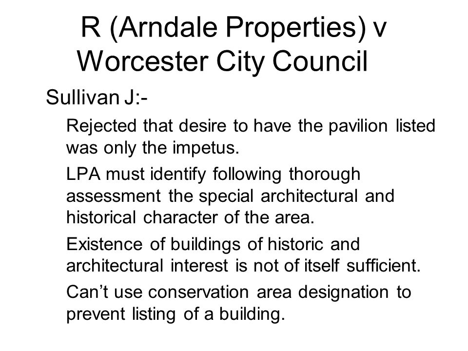 R (Arndale Properties) v Worcester City Council 2 Sullivan J:- –Rejected that desire to have the pavilion listed was only the impetus. –LPA must ident
