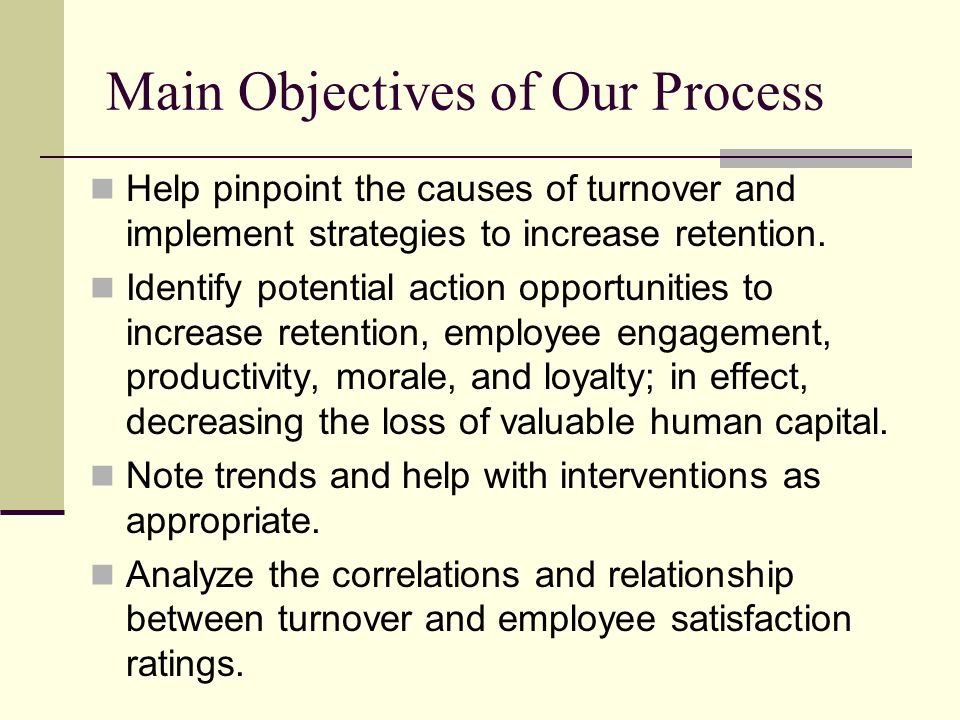 Main Objectivesof Our Process Help pinpoint the causes of turnover and implement strategies to increase retention.