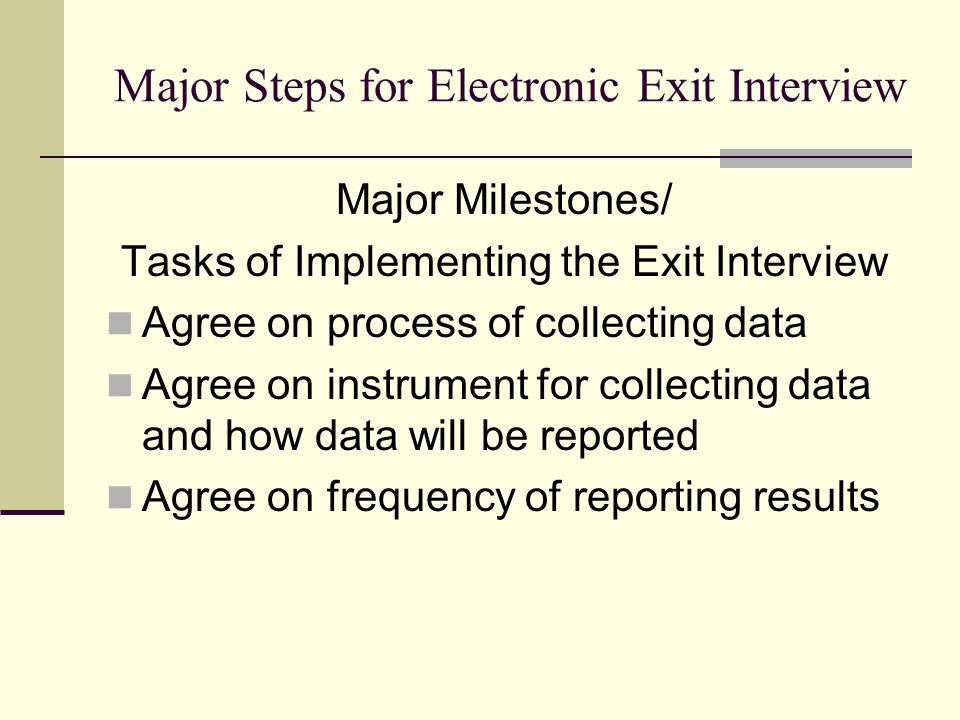 Major Steps for Electronic Exit Interview Major Milestones/ Tasks of Implementing the Exit Interview Agree on process of collecting data Agree on instrument for collecting data and how data will be reported Agree on frequency of reporting results