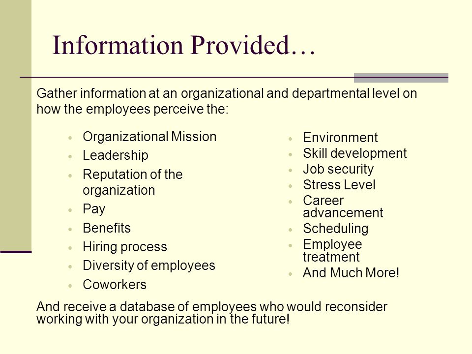 Information Provided… Organizational Mission Leadership Reputation of the organization Pay Benefits Hiring process Diversity of employees Coworkers Environment Skill development Job security Stress Level Career advancement Scheduling Employee treatment And Much More.