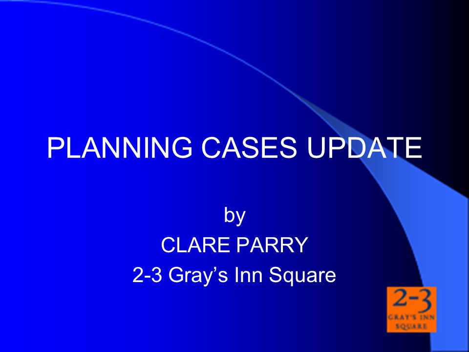 PLANNING CASES UPDATE by CLARE PARRY 2-3 Grays Inn Square