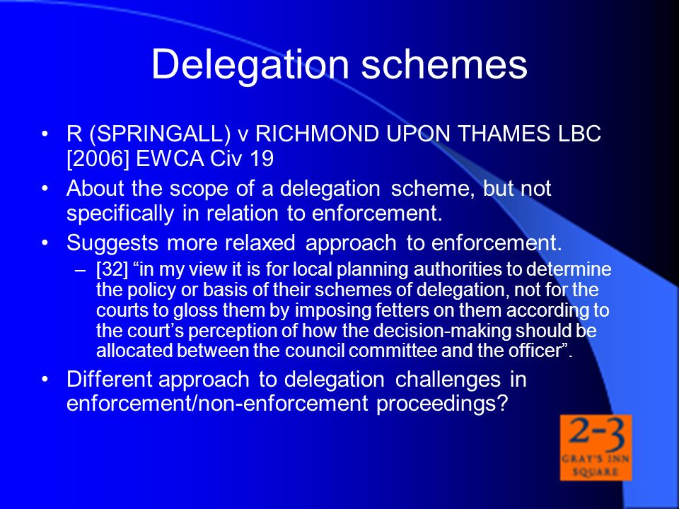 Delegation schemes R (SPRINGALL) v RICHMOND UPON THAMES LBC [2006] EWCA Civ 19 About the scope of a delegation scheme, but not specifically in relatio
