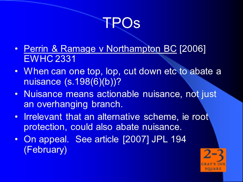 TPOs Perrin & Ramage v Northampton BC [2006] EWHC 2331 When can one top, lop, cut down etc to abate a nuisance (s.198(6)(b))? Nuisance means actionabl
