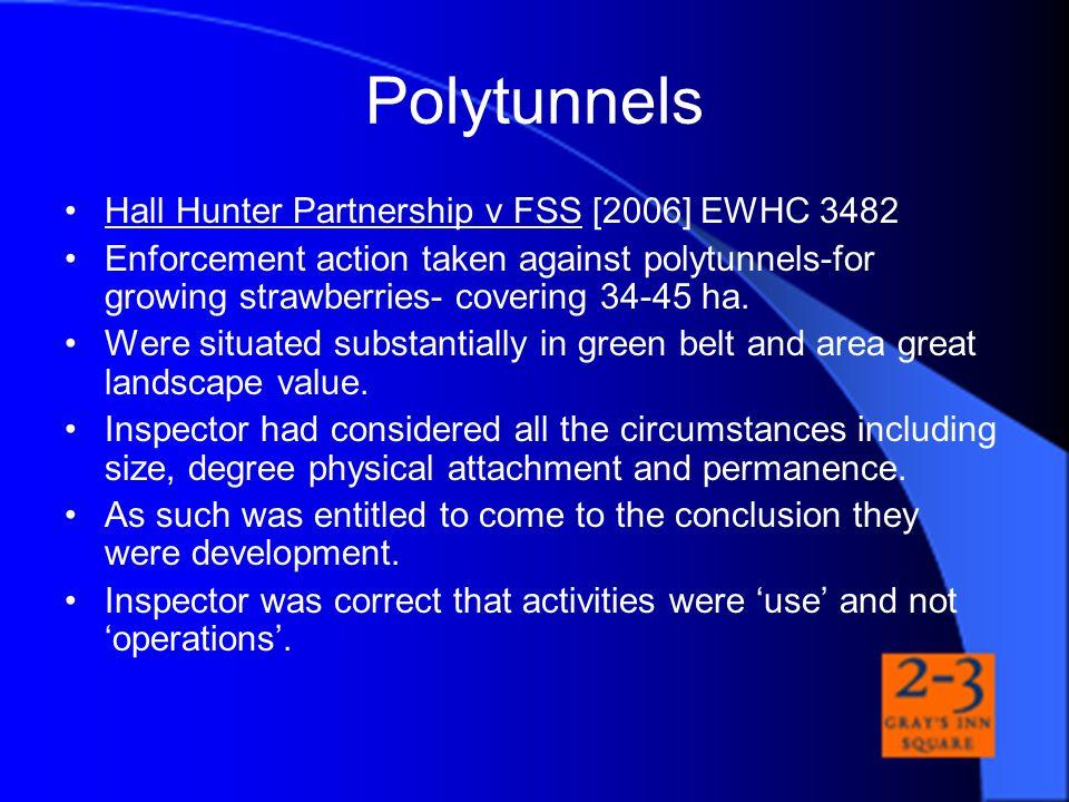 Polytunnels Hall Hunter Partnership v FSS [2006] EWHC 3482 Enforcement action taken against polytunnels-for growing strawberries- covering 34-45 ha. W