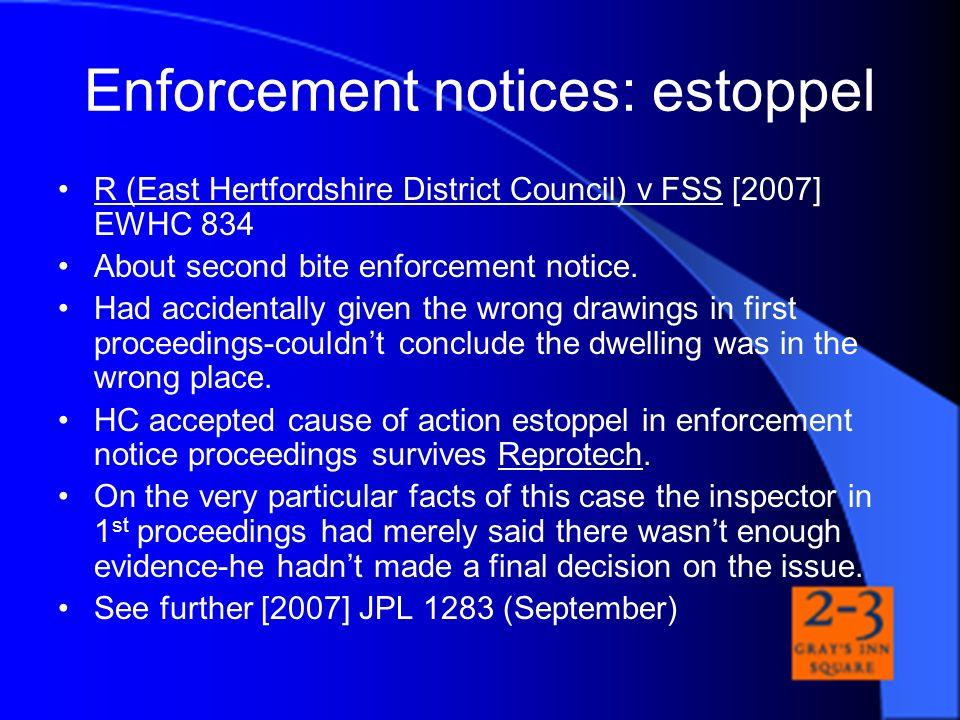Enforcement notices: estoppel R (East Hertfordshire District Council) v FSS [2007] EWHC 834 About second bite enforcement notice. Had accidentally giv