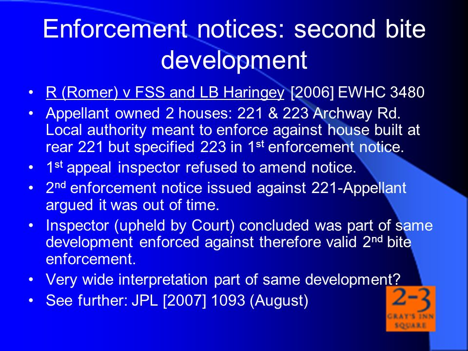 Enforcement notices: second bite development R (Romer) v FSS and LB Haringey [2006] EWHC 3480 Appellant owned 2 houses: 221 & 223 Archway Rd. Local au