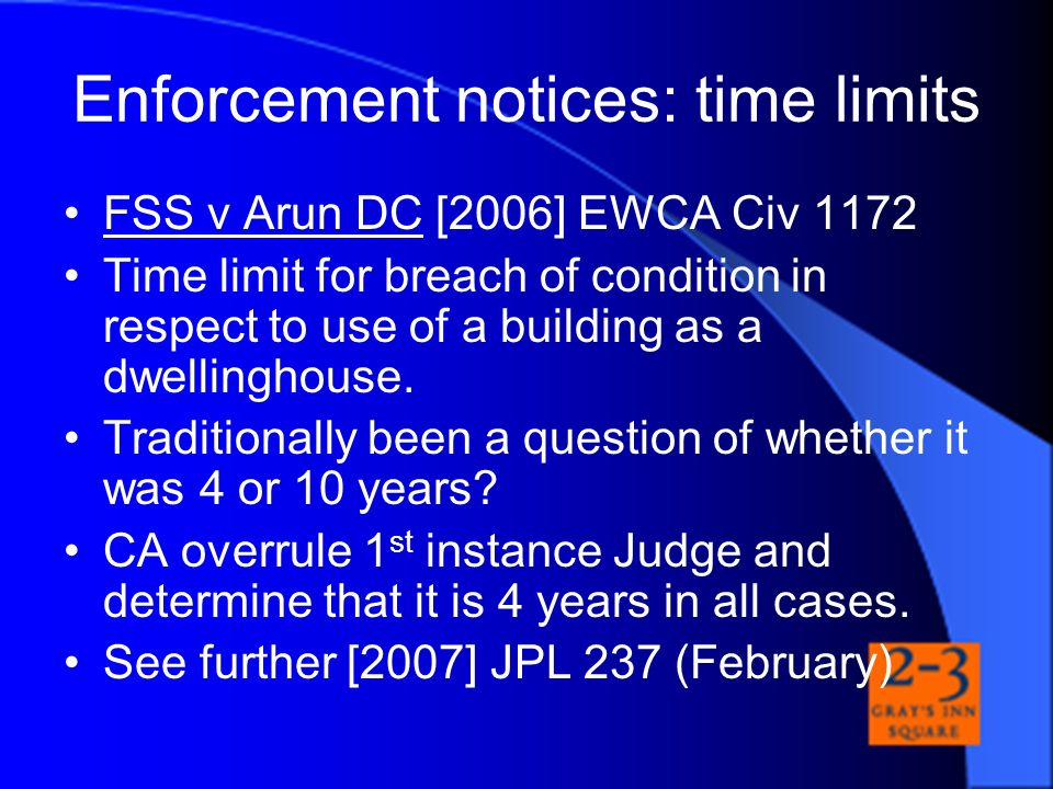 Enforcement notices: time limits FSS v Arun DC [2006] EWCA Civ 1172 Time limit for breach of condition in respect to use of a building as a dwellingho