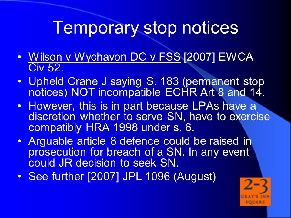 Temporary stop notices Wilson v Wychavon DC v FSS [2007] EWCA Civ 52. Upheld Crane J saying S. 183 (permanent stop notices) NOT incompatible ECHR Art