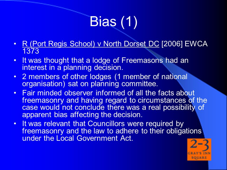 Bias (1) R (Port Regis School) v North Dorset DC [2006] EWCA 1373 It was thought that a lodge of Freemasons had an interest in a planning decision. 2