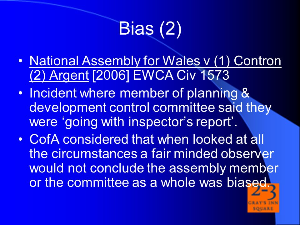 Bias (2) National Assembly for Wales v (1) Contron (2) Argent [2006] EWCA Civ 1573 Incident where member of planning & development control committee s