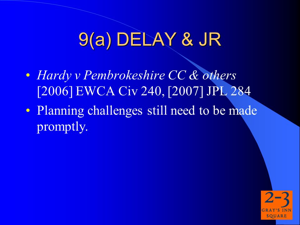 9(a) DELAY & JR Hardy v Pembrokeshire CC & others [2006] EWCA Civ 240, [2007] JPL 284 Planning challenges still need to be made promptly.