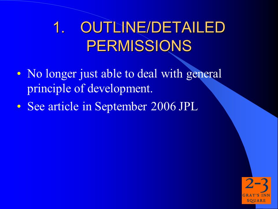 1.OUTLINE/DETAILED PERMISSIONS No longer just able to deal with general principle of development.