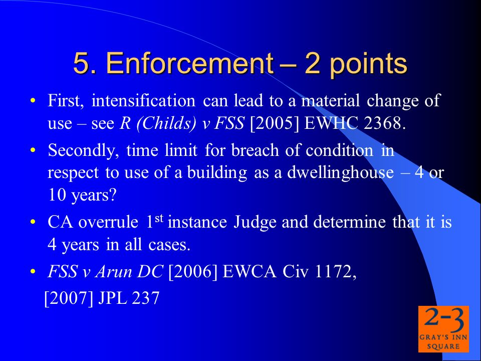 5. Enforcement – 2 points First, intensification can lead to a material change of use – see R (Childs) v FSS [2005] EWHC 2368. Secondly, time limit fo