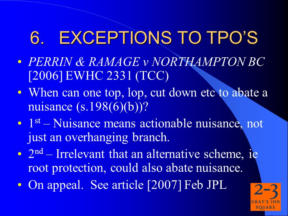 6.EXCEPTIONS TO TPOS PERRIN & RAMAGE v NORTHAMPTON BC [2006] EWHC 2331 (TCC) When can one top, lop, cut down etc to abate a nuisance (s.198(6)(b)).