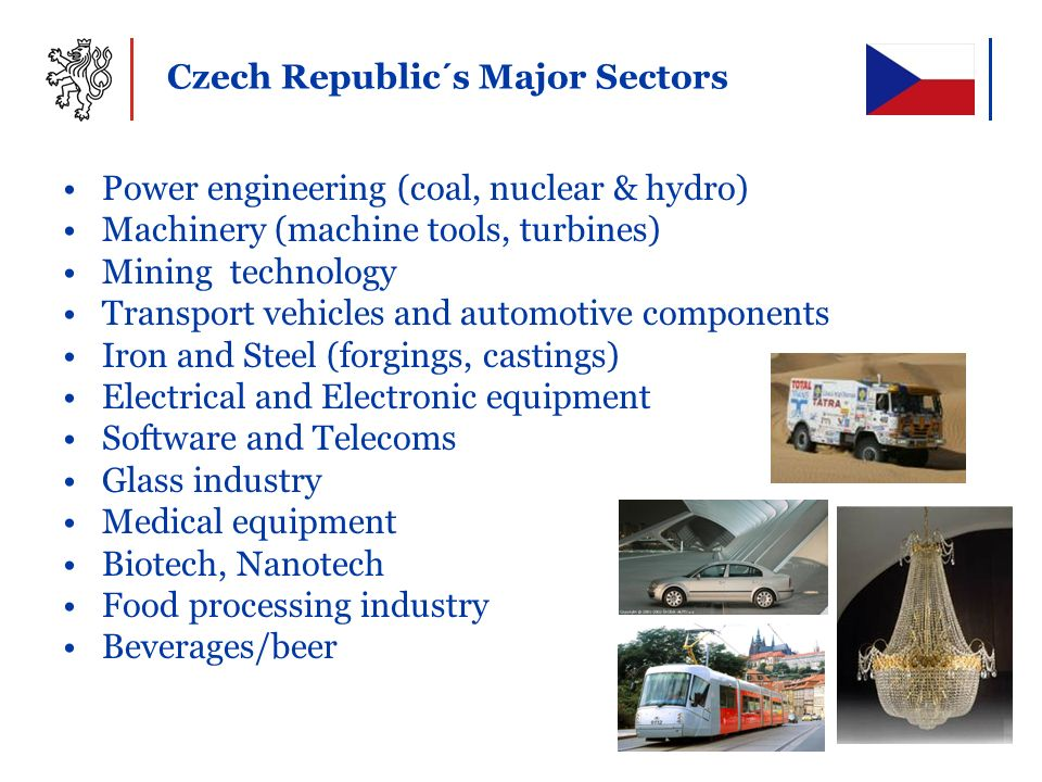 Czech Republic ´ s Major Sectors Power engineering (coal, nuclear & hydro) Machinery (machine tools, turbines) Mining technology Transport vehicles an