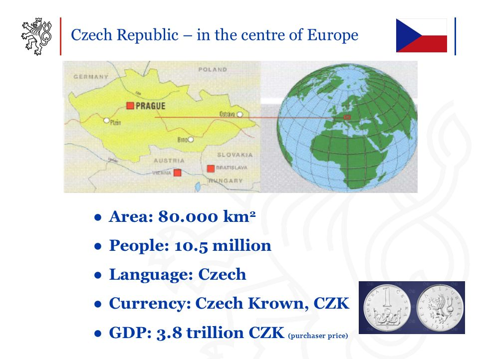 Czech Republic – in the centre of Europe Area: 80.000 km 2 People: 10.5 million Language: Czech Currency: Czech Krown, CZK GDP: 3.8 trillion CZK (purc