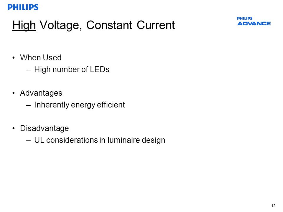 12 High Voltage, Constant Current When Used –High number of LEDs Advantages –Inherently energy efficient Disadvantage –UL considerations in luminaire