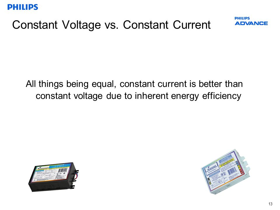 13 Constant Voltage vs. Constant Current All things being equal, constant current is better than constant voltage due to inherent energy efficiency