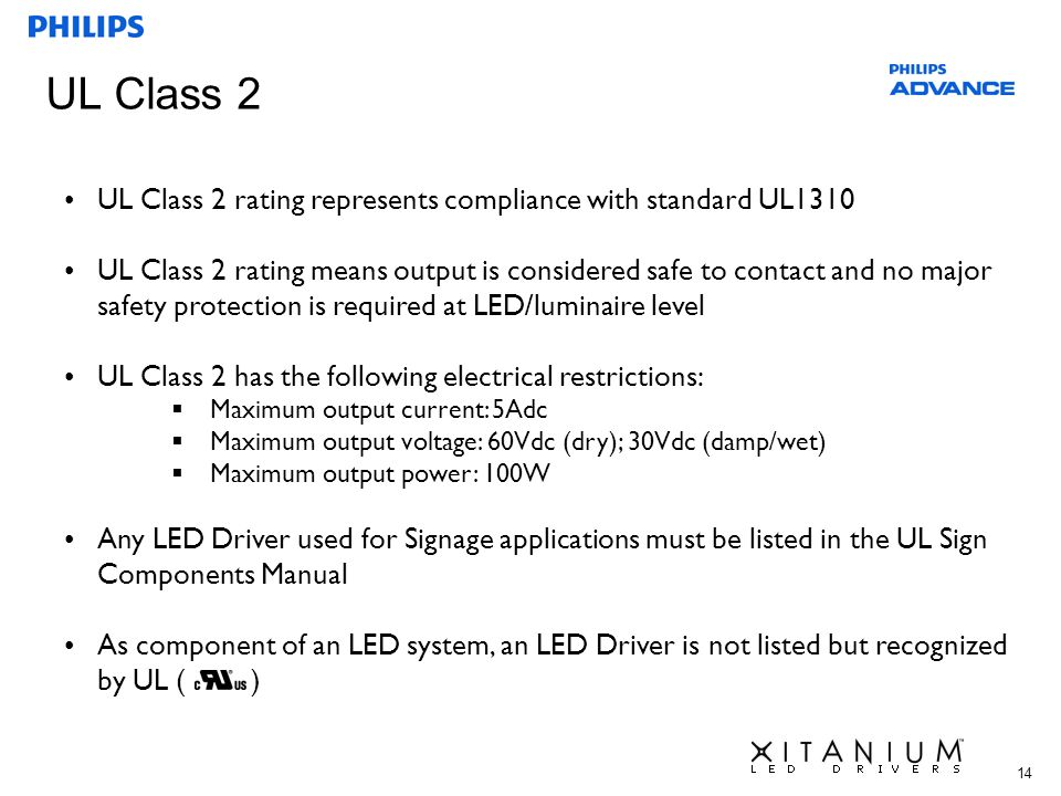 14 UL Class 2 UL Class 2 rating represents compliance with standard UL1310 UL Class 2 rating means output is considered safe to contact and no major s