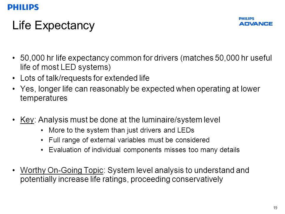 19 Life Expectancy 50,000 hr life expectancy common for drivers (matches 50,000 hr useful life of most LED systems) Lots of talk/requests for extended