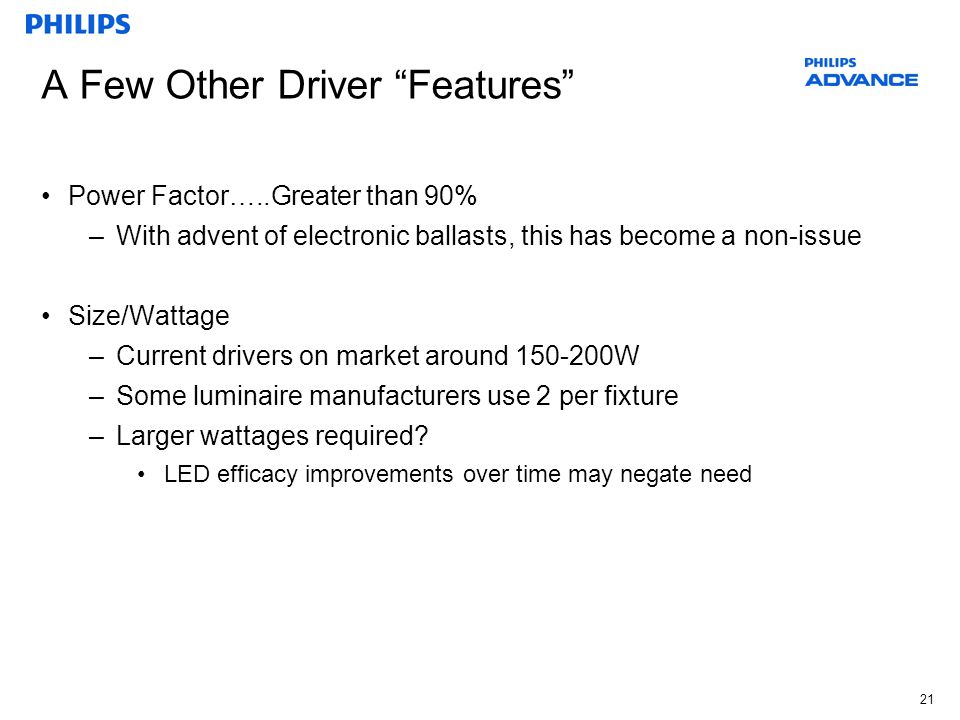 21 A Few Other Driver Features Power Factor…..Greater than 90% –With advent of electronic ballasts, this has become a non-issue Size/Wattage –Current