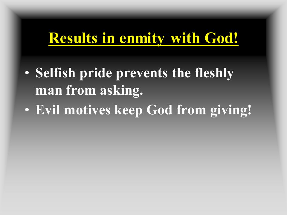Results in enmity with God! Selfish pride prevents the fleshly man from asking. Evil motives keep God from giving!