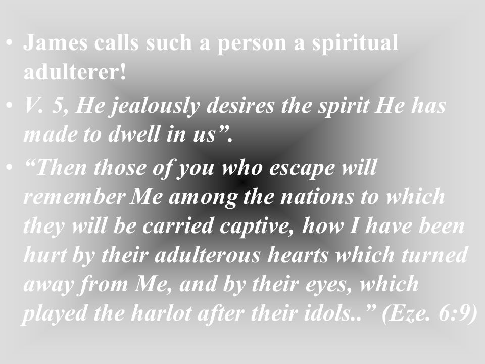James calls such a person a spiritual adulterer! V. 5, He jealously desires the spirit He has made to dwell in us. Then those of you who escape will r
