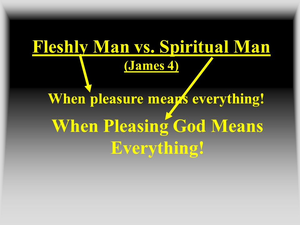 Fleshly Man vs. Spiritual Man (James 4) When pleasure means everything! When Pleasing God Means Everything!