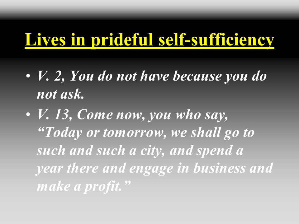 Lives in prideful self-sufficiency V. 2, You do not have because you do not ask. V. 13, Come now, you who say, Today or tomorrow, we shall go to such