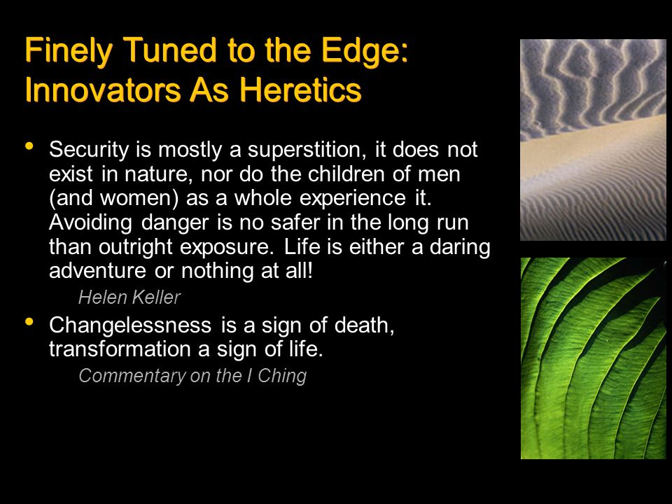 Finely Tuned to the Edge: Innovators As Heretics Security is mostly a superstition, it does not exist in nature, nor do the children of men (and women