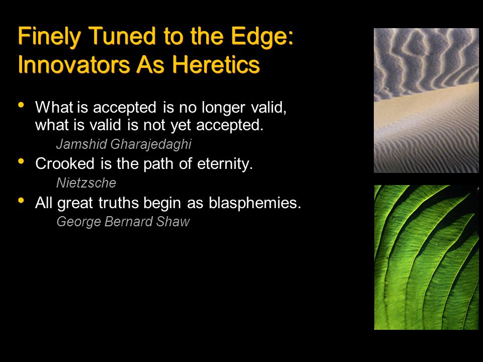 Finely Tuned to the Edge: Innovators As Heretics What is accepted is no longer valid, what is valid is not yet accepted. Jamshid Gharajedaghi Crooked