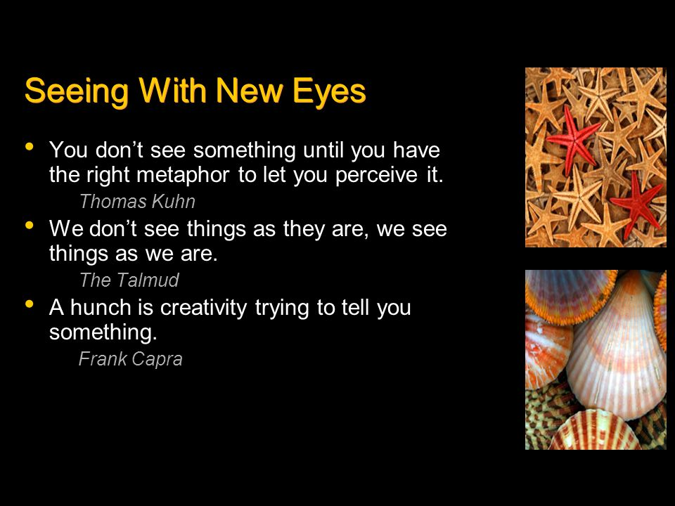 Seeing With New Eyes You dont see something until you have the right metaphor to let you perceive it. Thomas Kuhn We dont see things as they are, we s