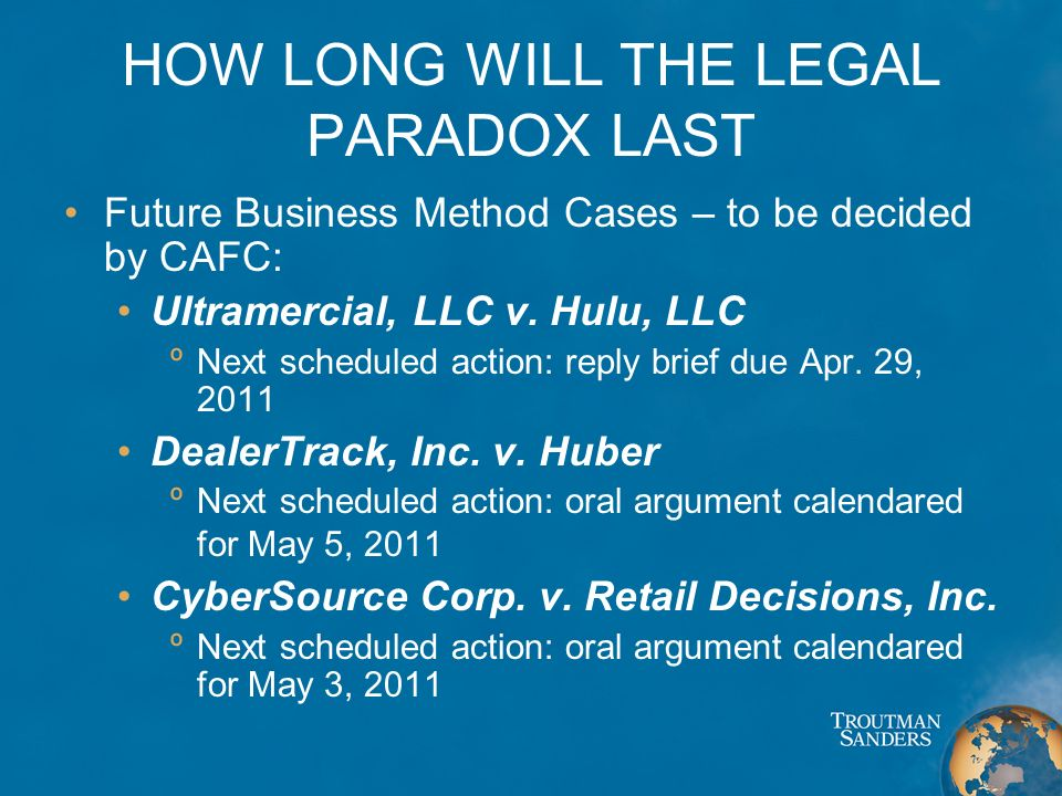 HOW LONG WILL THE LEGAL PARADOX LAST Future Business Method Cases – to be decided by CAFC: Ultramercial, LLC v. Hulu, LLC ºNext scheduled action: repl