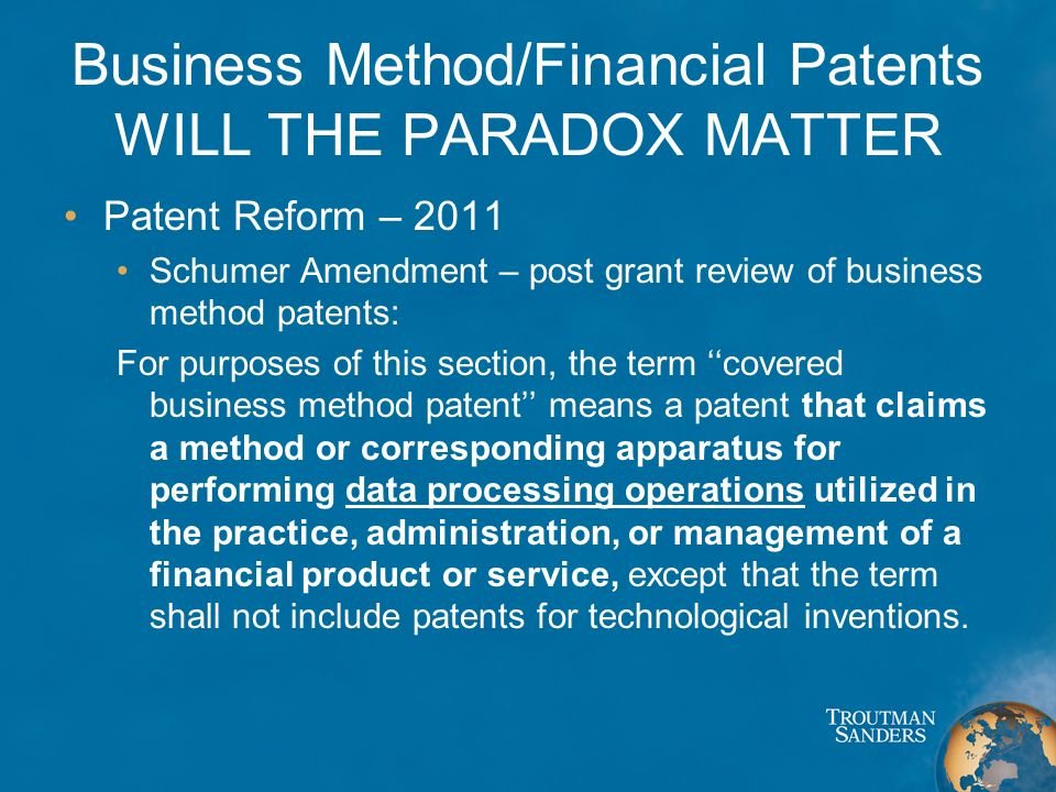 Business Method/Financial Patents WILL THE PARADOX MATTER Patent Reform – 2011 Schumer Amendment – post grant review of business method patents: For purposes of this section, the term covered business method patent means a patent that claims a method or corresponding apparatus for performing data processing operations utilized in the practice, administration, or management of a financial product or service, except that the term shall not include patents for technological inventions.