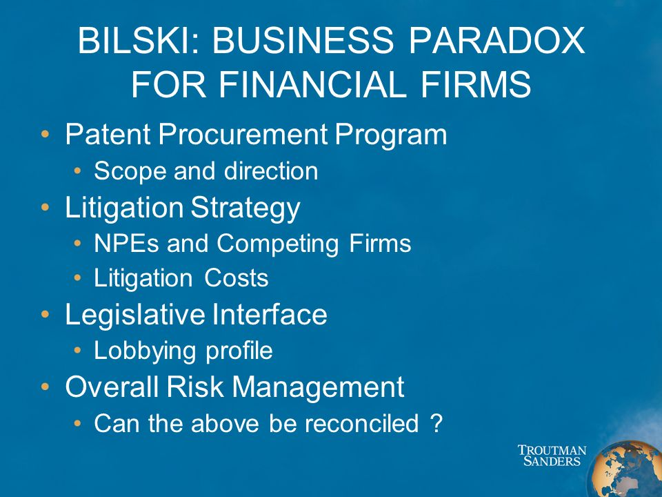 BILSKI: BUSINESS PARADOX FOR FINANCIAL FIRMS Patent Procurement Program Scope and direction Litigation Strategy NPEs and Competing Firms Litigation Co