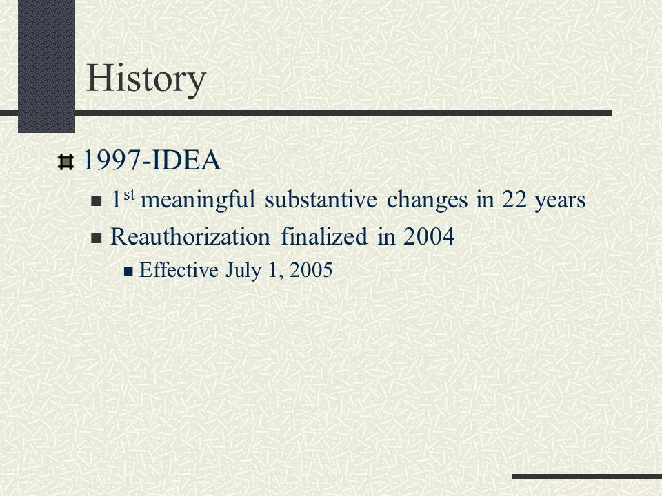 History 1997-IDEA 1 st meaningful substantive changes in 22 years Reauthorization finalized in 2004 Effective July 1, 2005