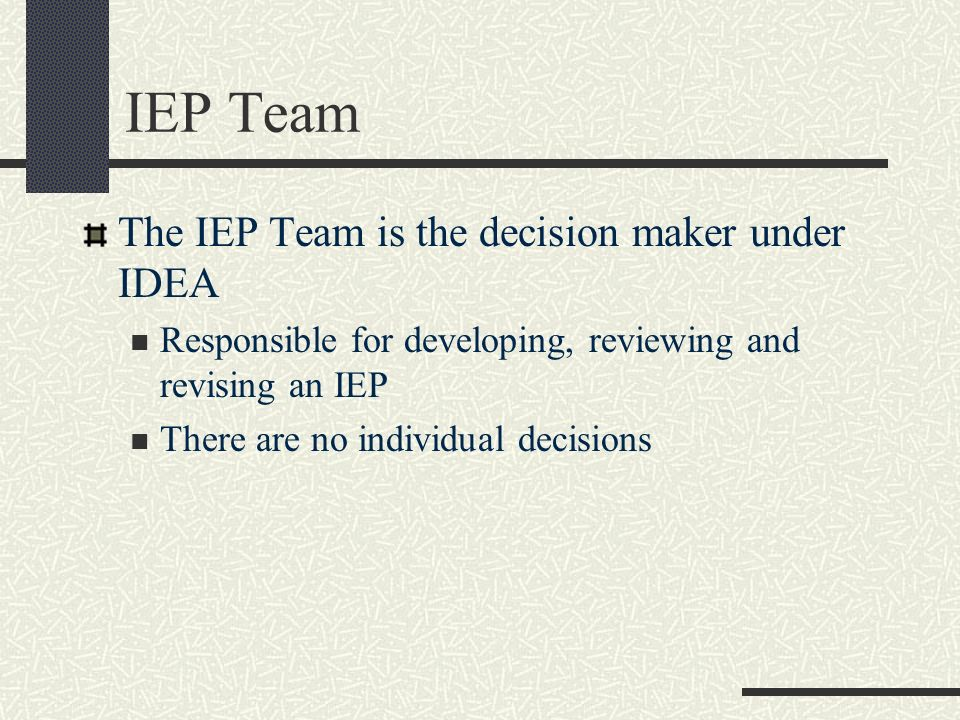 IEP Team The IEP Team is the decision maker under IDEA Responsible for developing, reviewing and revising an IEP There are no individual decisions