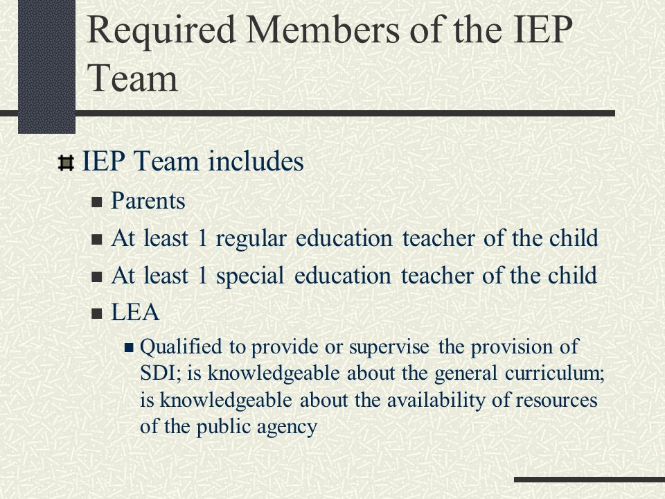 Required Members of the IEP Team IEP Team includes Parents At least 1 regular education teacher of the child At least 1 special education teacher of t