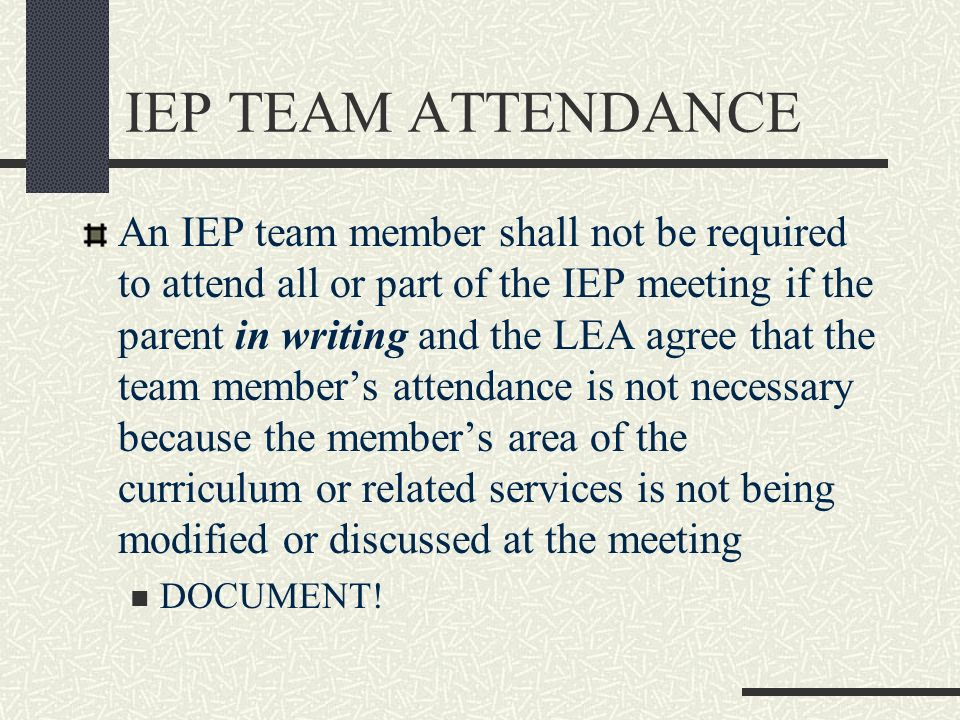 IEP TEAM ATTENDANCE An IEP team member shall not be required to attend all or part of the IEP meeting if the parent in writing and the LEA agree that
